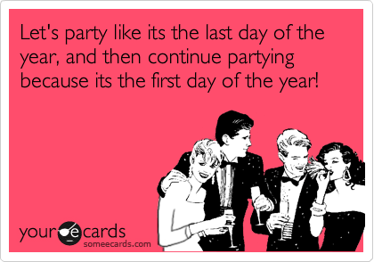 Let's party like its the last day of the year, and then continue partying because its the first day of the year!