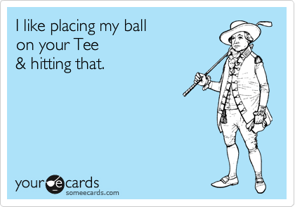 I like placing my ball  on your Tee  & hitting that.
