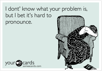 I dont' know what your problem is, but I bet it's hard to pronounce.
