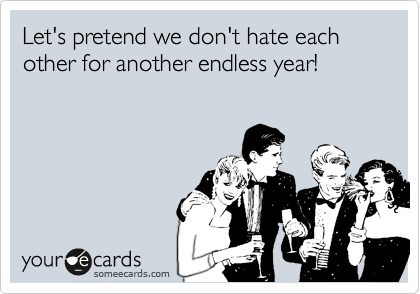 Let's pretend we don't hate each other for another endless year!