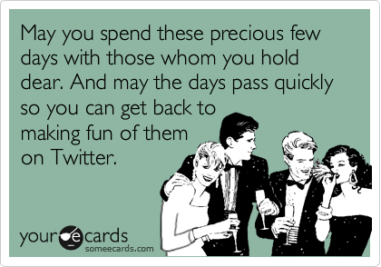 May you spend these precious few days with those whom you hold dear. And may the days pass quickly so you can get back to making fun of them on Twitter.