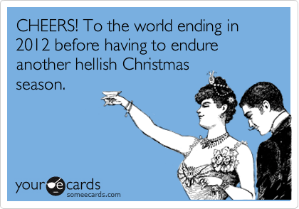 CHEERS! To the world ending in 2012 before having to endure another hellish Christmas season.