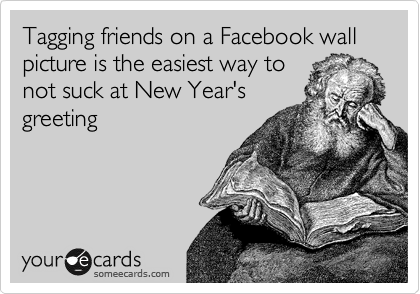 Tagging friends on a Facebook wall picture is the easiest way to  not suck at New Year's greeting