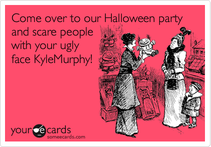 Come over to our Halloween party and scare people with your ugly face KyleMurphy!