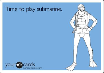 Time to play submarine.