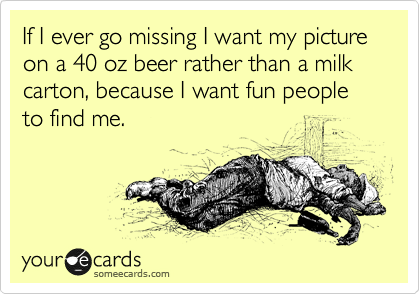 If I ever go missing I want my picture on a 40 oz beer rather than a milk carton, because I want fun people to find me.