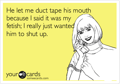 He let me duct tape his mouth because I said it was my  fetish; I really just wanted him to shut up.