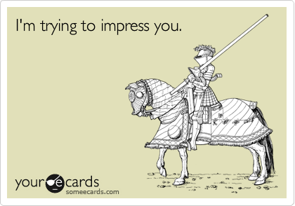 I'm trying to impress you.