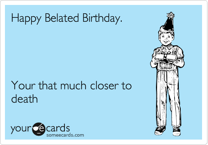 Happy Belated Birthday.     Your that much closer to  death