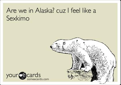 Are we in Alaska? cuz I feel like a Sexkimo