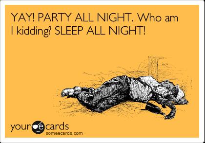 YAY! PARTY ALL NIGHT. Who am I kidding? SLEEP ALL NIGHT!