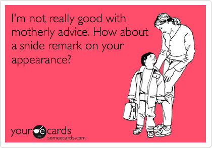 I'm not really good with motherly advice. How about a snide remark on your appearance?