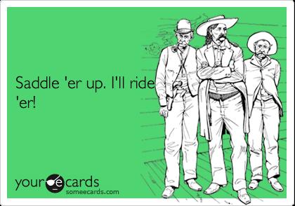 Saddle 'er up. I'll ride 'er!