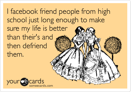 I facebook friend people from high school just long enough to make sure my life is better than their's and then defriend them.