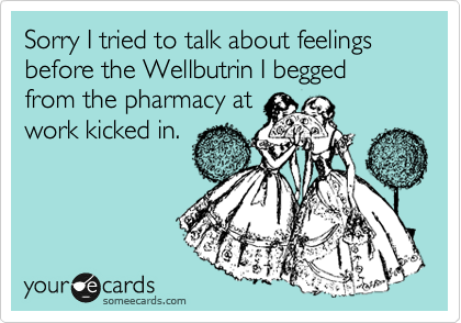 Sorry I tried to talk about feelings before the Wellbutrin I begged from the pharmacy at work kicked in.