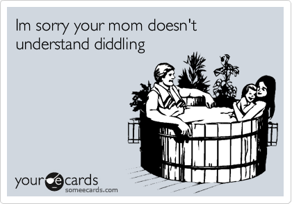 Im sorry your mom doesn't understand diddling