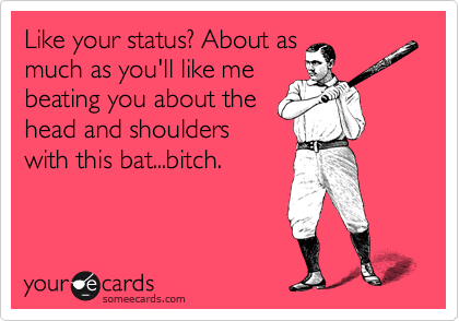 Like your status? About as much as you'll like me beating you about the head and shoulders with this bat...bitch.