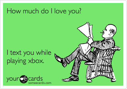 How much do I love you?     I text you while playing xbox.