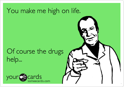 You make me high on life.     Of course the drugs help...