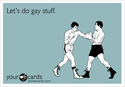 Let's do gay stuff.