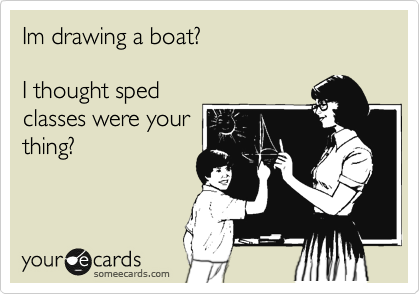 Im drawing a boat?   I thought sped classes were your thing?