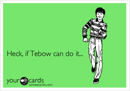 Heck, if Tebow can do it...
