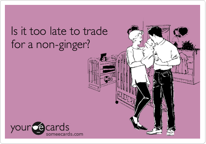 Is it too late to trade  for a non-ginger?
