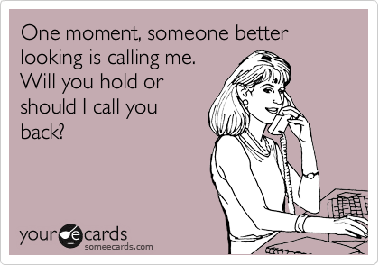 One moment, someone better looking is calling me. Will you hold or should I call you back?