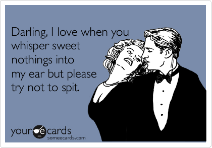 Darling, I love when you  whisper sweet  nothings into my ear but please  try not to spit.