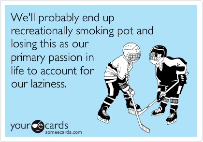 We'll probably end up recreationally smoking pot and losing this as our  primary passion in life to account for our laziness.