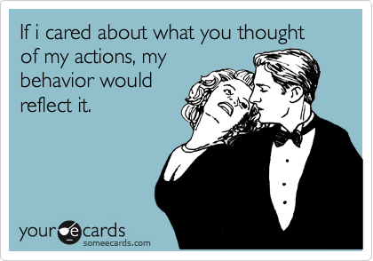If i cared about what you thought of my actions, my behavior would reflect it.