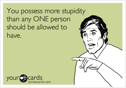 You possess more stupidity than any ONE person should be allowed to  have.