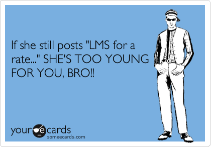 """If she still posts """"LMS for a rate..."""" SHE'S TOO YOUNG FOR YOU, BRO!!"""