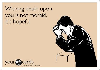 Wishing death upon you is not morbid, it's hopeful