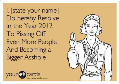 I, %5Bstate your name%5D Do hereby Resolve In the Year 2012 To Pissing Off  Even More People And Becoming a Bigger Asshole