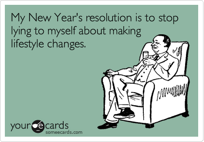 My New Year's resolution is to stop lying to myself about making lifestyle changes.