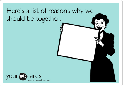 Here's a list of reasons why we should be together.