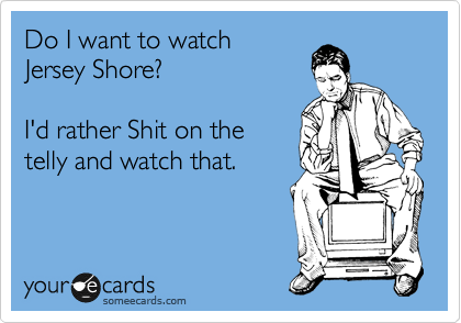 Do I want to watch Jersey Shore?   I'd rather Shit on the  telly and watch that.