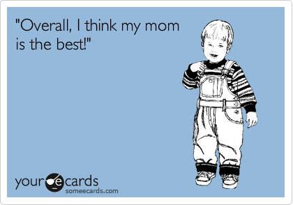 """Overall, I think my mom is the best!"""