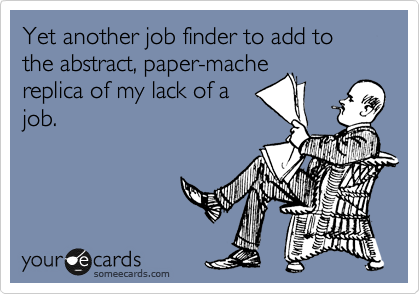 Yet another job finder to add to the abstract, paper-mache replica of my lack of a job.