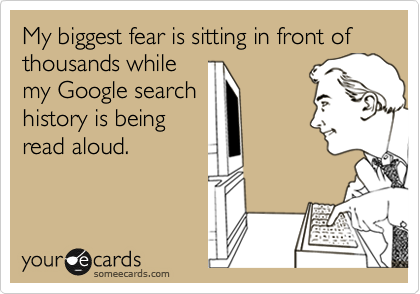 My biggest fear is sitting in front of thousands while my Google search history is being read aloud.
