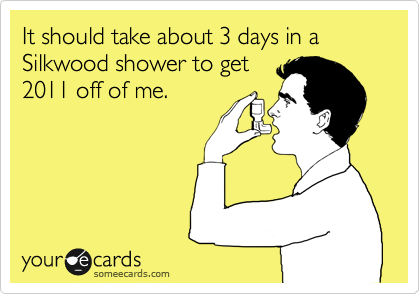 It should take about 3 days in a Silkwood shower to get 2011 off of me.