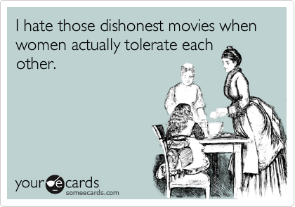 I hate those dishonest movies when women actually tolerate each other.