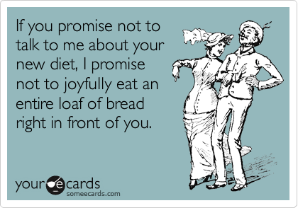 If you promise not to talk to me about your new diet, I promise not to joyfully eat an entire loaf of bread right in front of you.