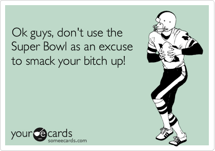 Ok guys, don't use the Super Bowl as an excuse to smack your bitch up!