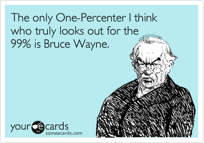The only One-Percenter I think who truly looks out for the 99% is Bruce Wayne.