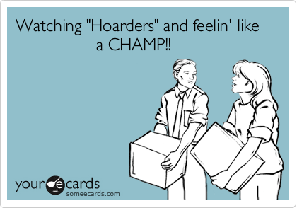 "Watching ""Hoarders"" and feelin' like                            a CHAMP!!"