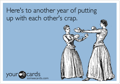 Here's to another year of putting up with each other's crap.