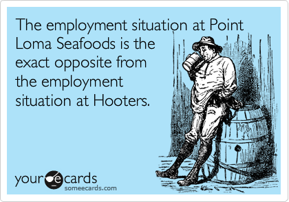 The employment situation at Point Loma Seafoods is the exact opposite from the employment situation at Hooters.