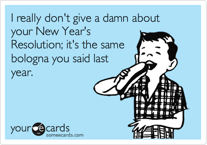 I really don't give a damn about your New Year's Resolution; it's the same bologna you said last year.
